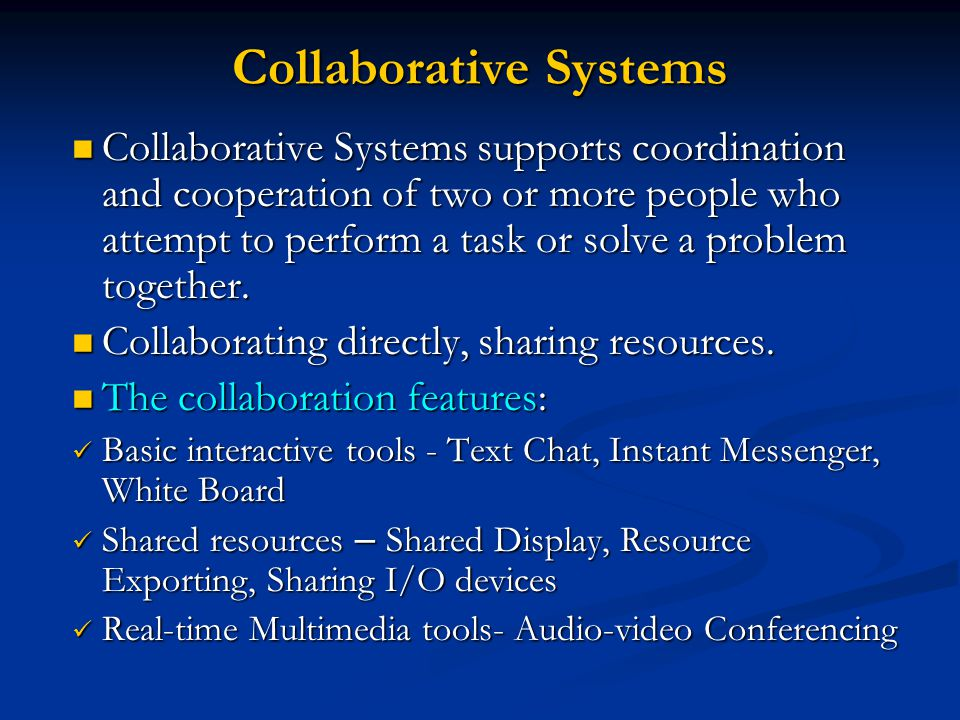 Collaborative Systems Collaborative Systems supports coordination and cooperation of two or more people who attempt to perform a task or solve a problem together.