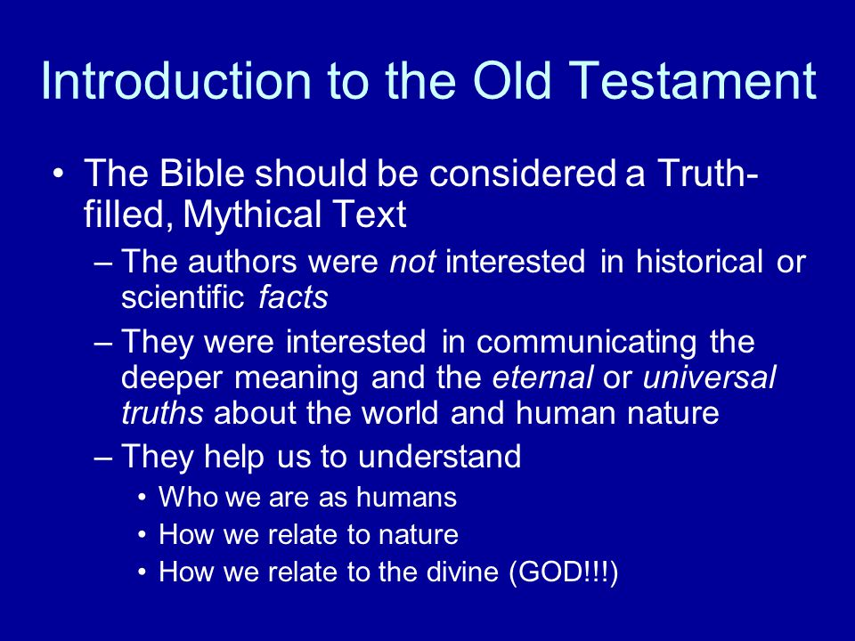 Introduction to the Old Testament The Bible should be considered a Truth- filled, Mythical Text –The authors were not interested in historical or scientific facts –They were interested in communicating the deeper meaning and the eternal or universal truths about the world and human nature –They help us to understand Who we are as humans How we relate to nature How we relate to the divine (GOD!!!)