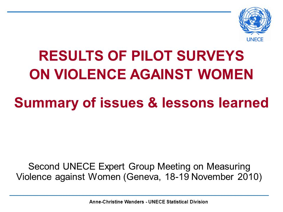 Anne-Christine Wanders - UNECE Statistical Division Second UNECE Expert Group Meeting on Measuring Violence against Women (Geneva, November 2010) RESULTS OF PILOT SURVEYS ON VIOLENCE AGAINST WOMEN Summary of issues & lessons learned
