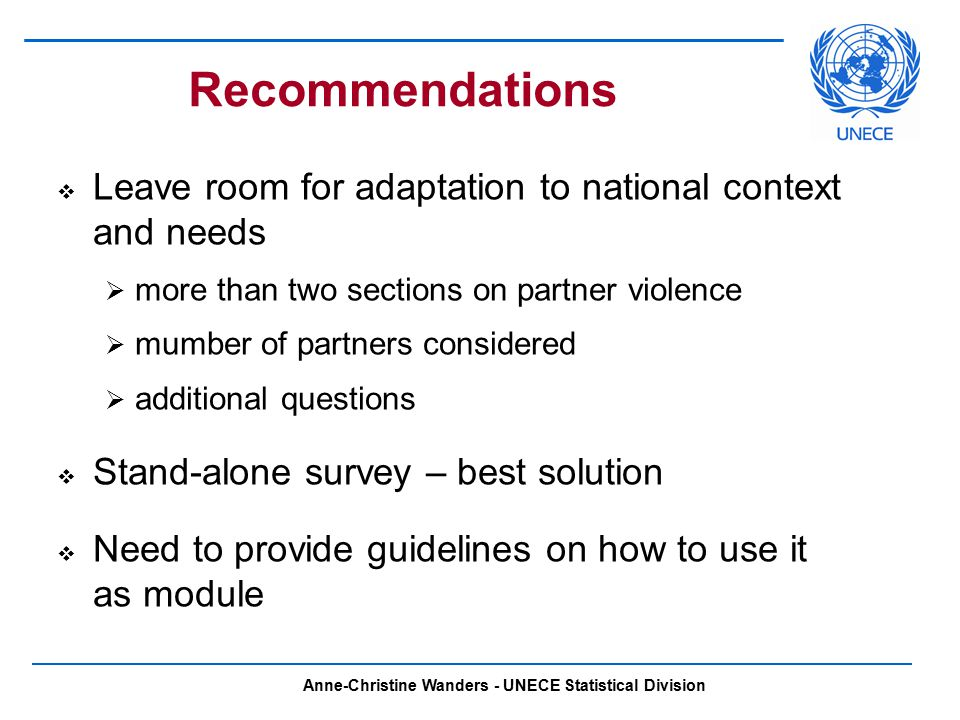 Anne-Christine Wanders - UNECE Statistical Division Recommendations  Leave room for adaptation to national context and needs  more than two sections on partner violence  mumber of partners considered  additional questions  Stand-alone survey – best solution  Need to provide guidelines on how to use it as module