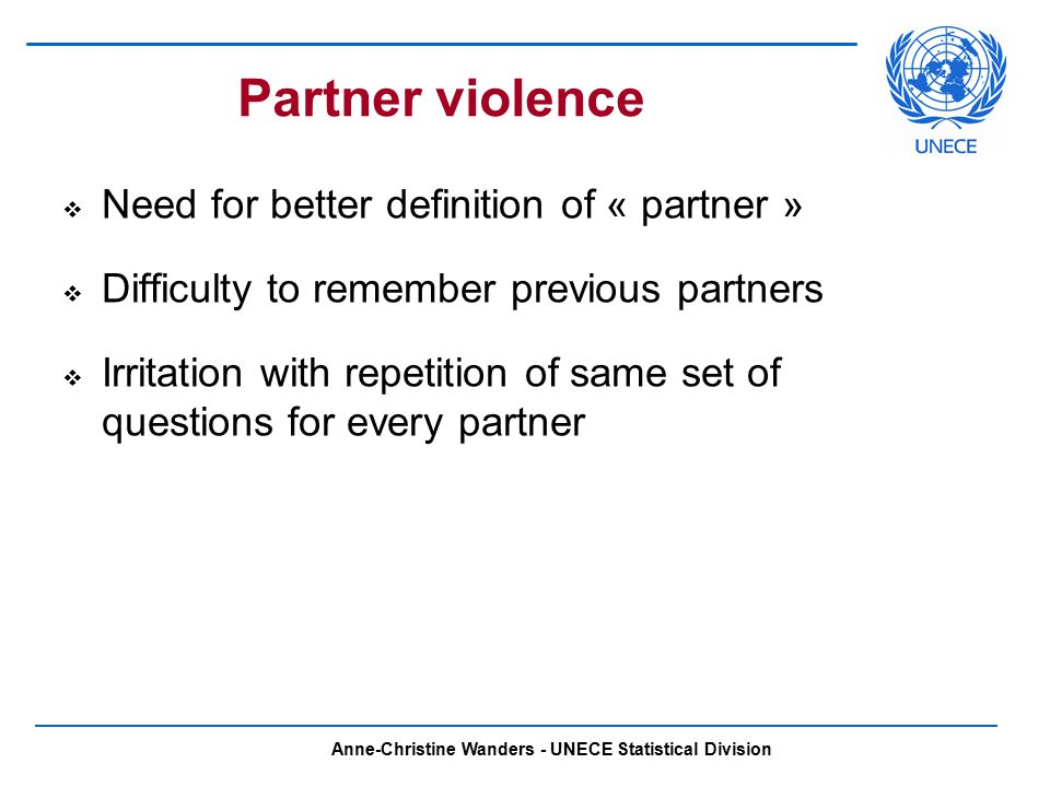 Anne-Christine Wanders - UNECE Statistical Division Partner violence  Need for better definition of « partner »  Difficulty to remember previous partners  Irritation with repetition of same set of questions for every partner