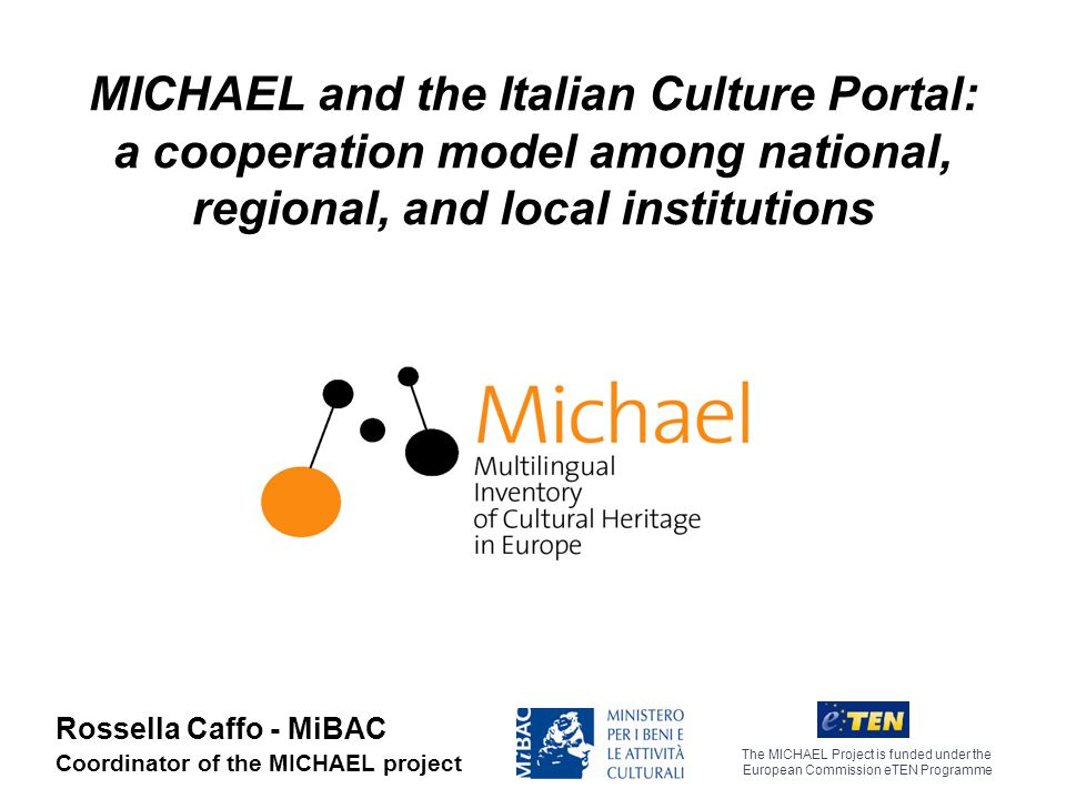 MICHAEL and the Italian Culture Portal: a cooperation model among national, regional, and local institutions The MICHAEL Project is funded under the European Commission eTEN Programme Rossella Caffo - MiBAC Coordinator of the MICHAEL project
