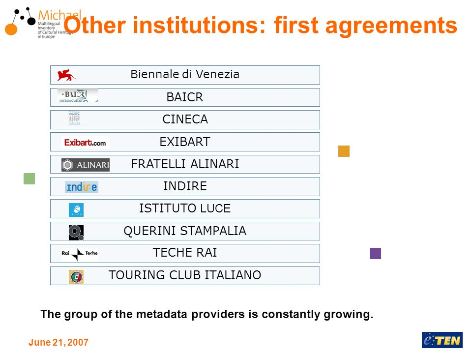 June 21, 2007 Other institutions: first agreements Biennale di Venezia BAICR CINECA EXIBART FRATELLI ALINARI INDIRE ISTITUTO LUCE QUERINI STAMPALIA TECHE RAI TOURING CLUB ITALIANO The group of the metadata providers is constantly growing.