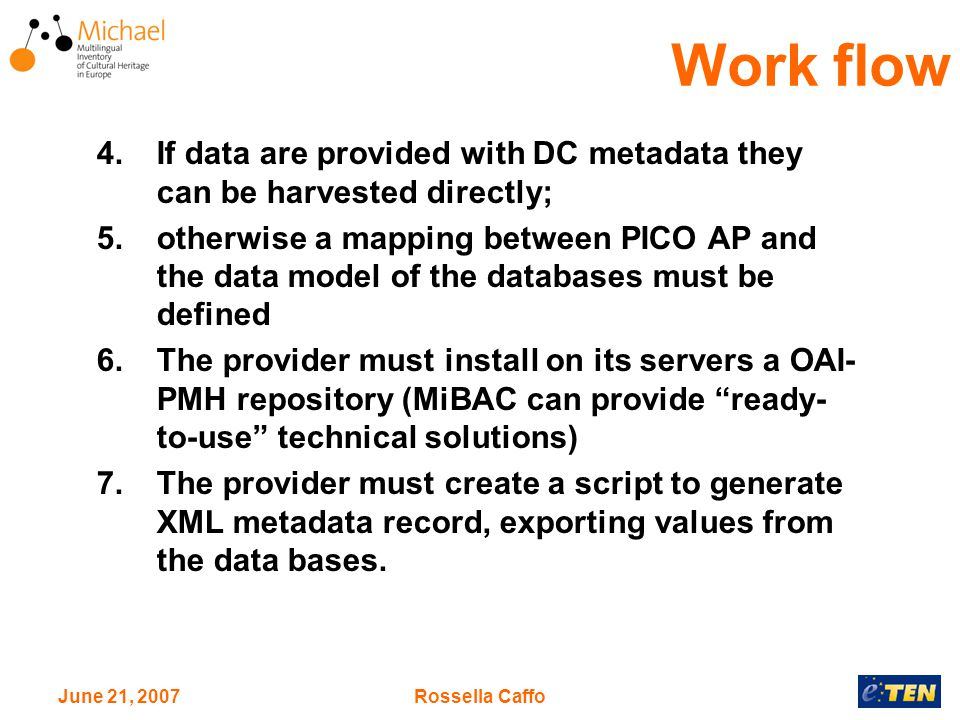 June 21, 2007Rossella Caffo 4.If data are provided with DC metadata they can be harvested directly; 5.otherwise a mapping between PICO AP and the data model of the databases must be defined 6.The provider must install on its servers a OAI- PMH repository (MiBAC can provide ready- to-use technical solutions) 7.The provider must create a script to generate XML metadata record, exporting values from the data bases.