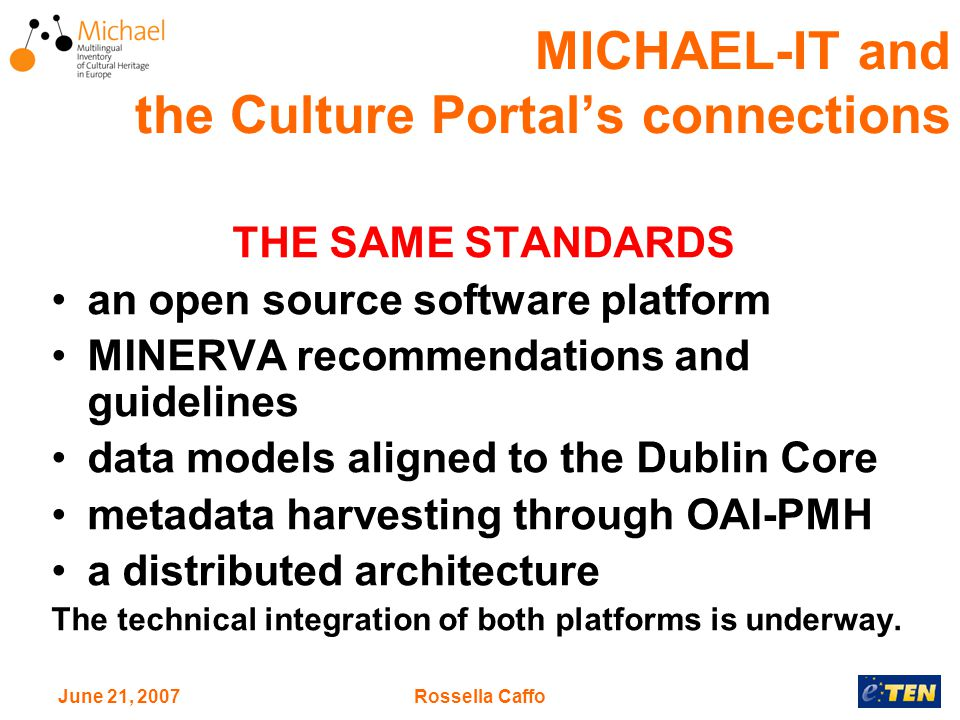 June 21, 2007Rossella Caffo MICHAEL-IT and the Culture Portal's connections THE SAME STANDARDS an open source software platform MINERVA recommendations and guidelines data models aligned to the Dublin Core metadata harvesting through OAI-PMH a distributed architecture The technical integration of both platforms is underway.