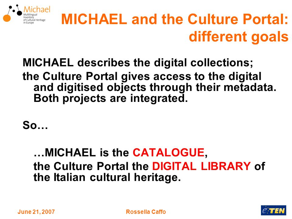 June 21, 2007Rossella Caffo MICHAEL describes the digital collections; the Culture Portal gives access to the digital and digitised objects through their metadata.
