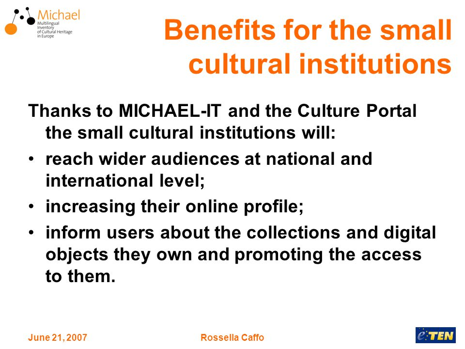 June 21, 2007Rossella Caffo Benefits for the small cultural institutions Thanks to MICHAEL-IT and the Culture Portal the small cultural institutions will: reach wider audiences at national and international level; increasing their online profile; inform users about the collections and digital objects they own and promoting the access to them.