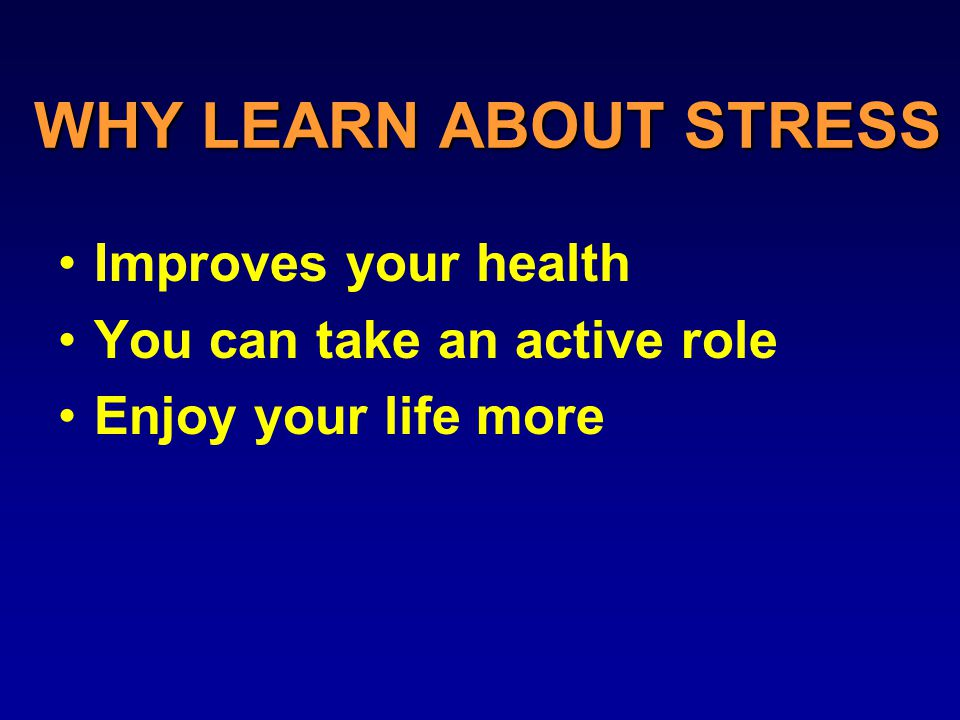 WHY LEARN ABOUT STRESS Improves your health You can take an active role Enjoy your life more