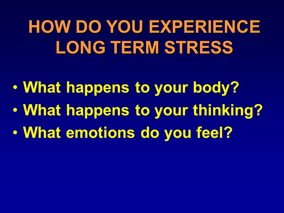 HOW DO YOU EXPERIENCE LONG TERM STRESS What happens to your body.