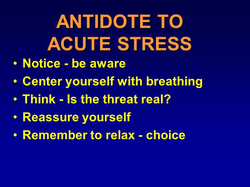 ANTIDOTE TO ACUTE STRESS Notice - be aware Center yourself with breathing Think - Is the threat real.