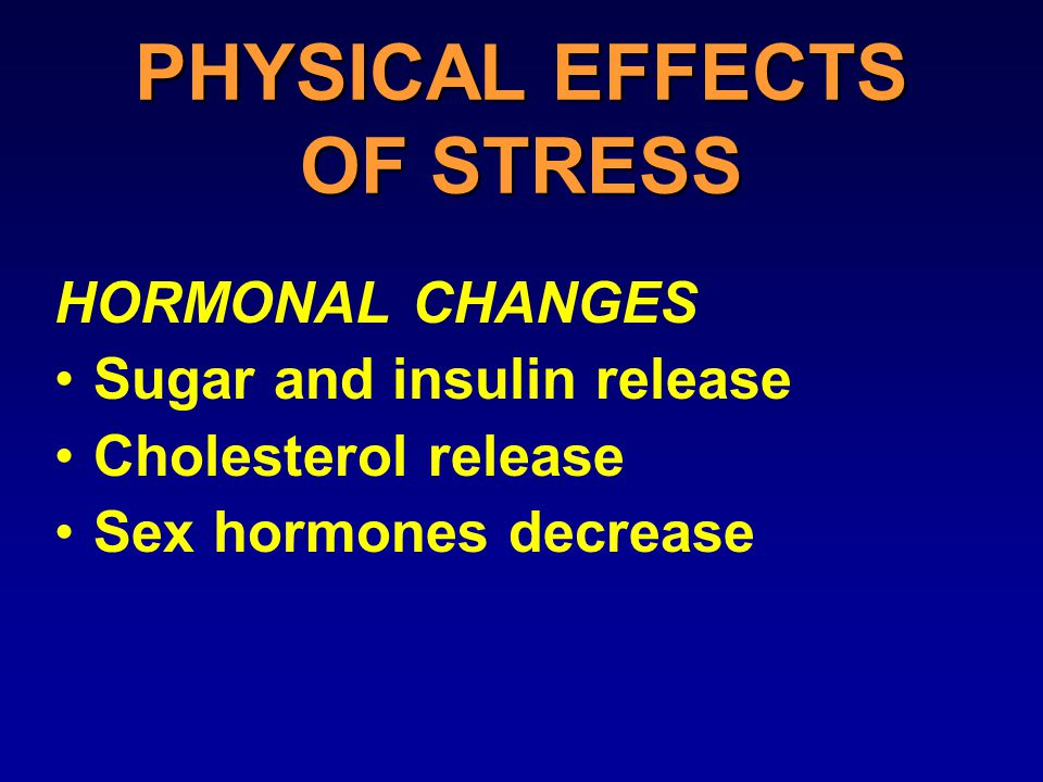 PHYSICAL EFFECTS OF STRESS HORMONAL CHANGES Sugar and insulin release Cholesterol release Sex hormones decrease
