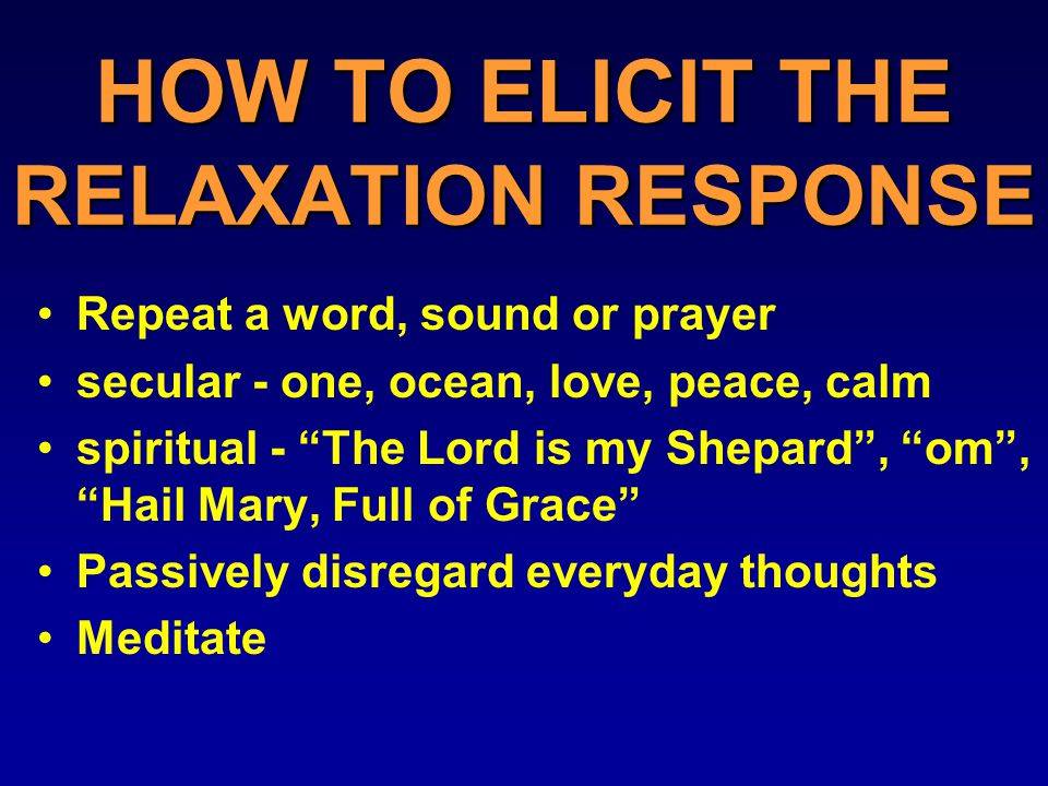 HOW TO ELICIT THE RELAXATION RESPONSE Repeat a word, sound or prayer secular - one, ocean, love, peace, calm spiritual - The Lord is my Shepard , om , Hail Mary, Full of Grace Passively disregard everyday thoughts Meditate