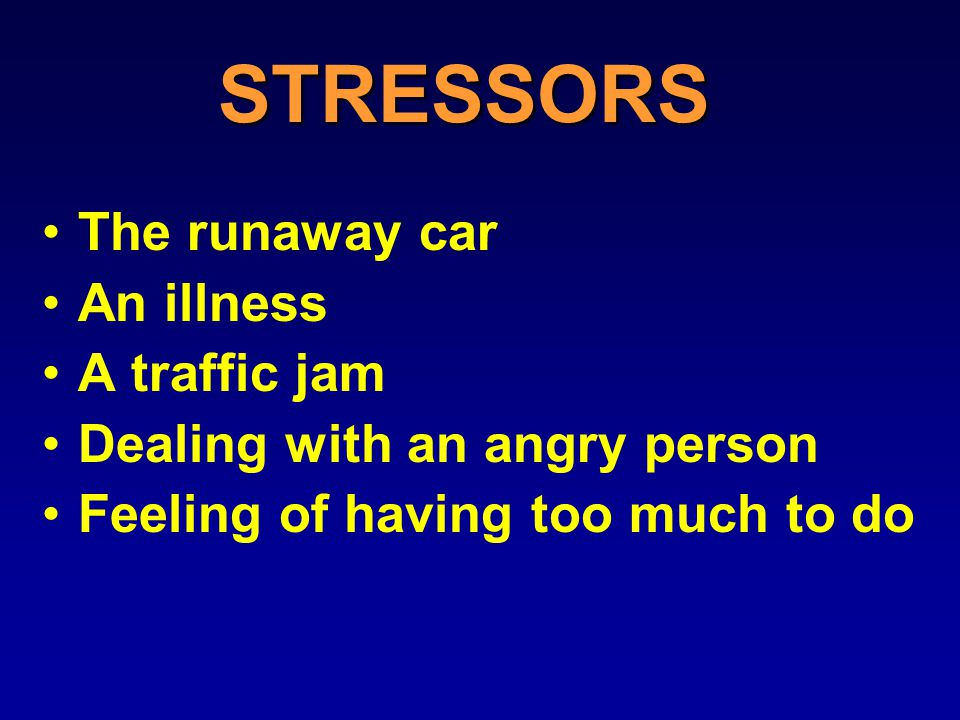 STRESSORS The runaway car An illness A traffic jam Dealing with an angry person Feeling of having too much to do
