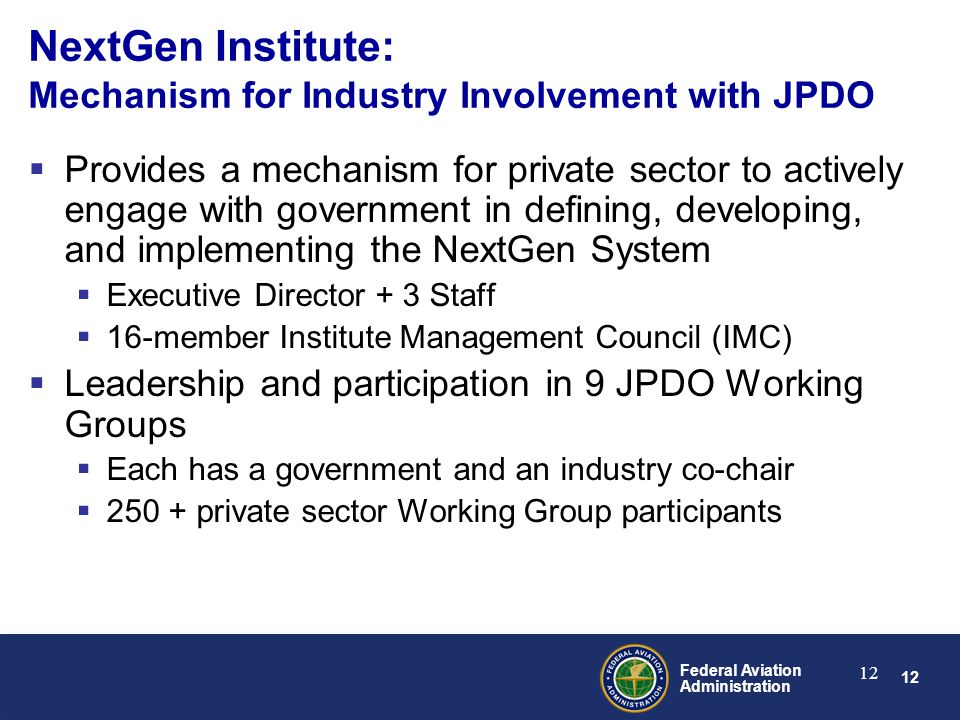 12 Federal Aviation Administration 12 NextGen Institute: Mechanism for Industry Involvement with JPDO  Provides a mechanism for private sector to actively engage with government in defining, developing, and implementing the NextGen System  Executive Director + 3 Staff  16-member Institute Management Council (IMC)  Leadership and participation in 9 JPDO Working Groups  Each has a government and an industry co-chair  private sector Working Group participants