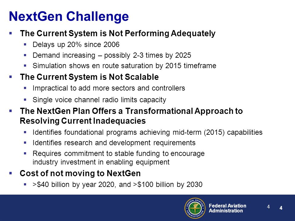 4 Federal Aviation Administration 4 NextGen Challenge  The Current System is Not Performing Adequately  Delays up 20% since 2006  Demand increasing – possibly 2-3 times by 2025  Simulation shows en route saturation by 2015 timeframe  The Current System is Not Scalable  Impractical to add more sectors and controllers  Single voice channel radio limits capacity  The NextGen Plan Offers a Transformational Approach to Resolving Current Inadequacies  Identifies foundational programs achieving mid-term (2015) capabilities  Identifies research and development requirements  Requires commitment to stable funding to encourage industry investment in enabling equipment  Cost of not moving to NextGen  >$40 billion by year 2020, and >$100 billion by 2030