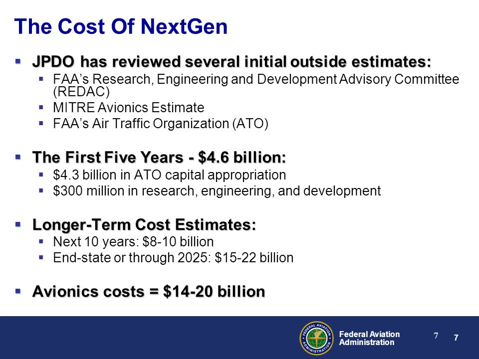 7 Federal Aviation Administration 7 The Cost Of NextGen  JPDO has reviewed several initial outside estimates:  FAA's Research, Engineering and Development Advisory Committee (REDAC)  MITRE Avionics Estimate  FAA's Air Traffic Organization (ATO)  The First Five Years - $4.6 billion:  $4.3 billion in ATO capital appropriation  $300 million in research, engineering, and development  Longer-Term Cost Estimates:  Next 10 years: $8-10 billion  End-state or through 2025: $15-22 billion  Avionics costs = $14-20 billion