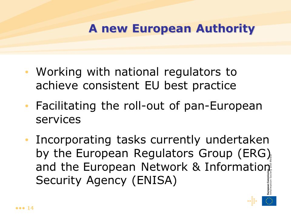 14 Working with national regulators to achieve consistent EU best practice Facilitating the roll-out of pan-European services Incorporating tasks currently undertaken by the European Regulators Group (ERG) and the European Network & Information Security Agency (ENISA) A new European Authority