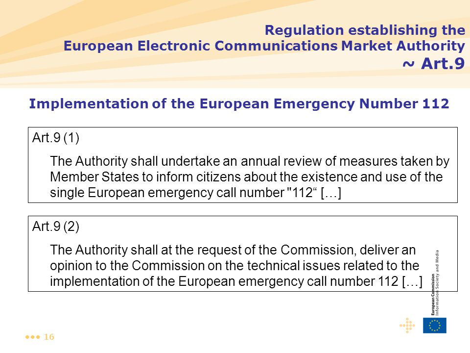 16 Regulation establishing the European Electronic Communications Market Authority ~ Art.9 Art.9 (1) The Authority shall undertake an annual review of measures taken by Member States to inform citizens about the existence and use of the single European emergency call number 112 […] Implementation of the European Emergency Number 112 Art.9 (2) The Authority shall at the request of the Commission, deliver an opinion to the Commission on the technical issues related to the implementation of the European emergency call number 112 […]