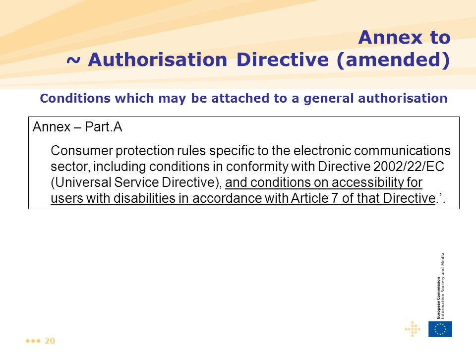 20 Annex to ~ Authorisation Directive (amended) Annex – Part.A Consumer protection rules specific to the electronic communications sector, including conditions in conformity with Directive 2002/22/EC (Universal Service Directive), and conditions on accessibility for users with disabilities in accordance with Article 7 of that Directive.'.
