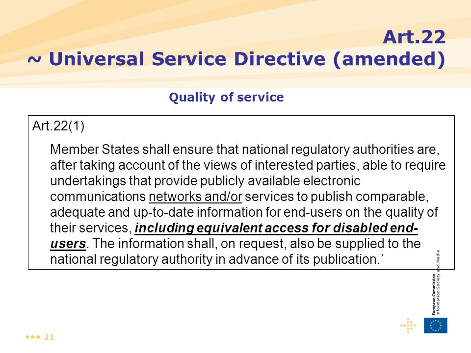 21 Art.22 ~ Universal Service Directive (amended) Art.22(1) Member States shall ensure that national regulatory authorities are, after taking account of the views of interested parties, able to require undertakings that provide publicly available electronic communications networks and/or services to publish comparable, adequate and up-to-date information for end-users on the quality of their services, including equivalent access for disabled end- users.