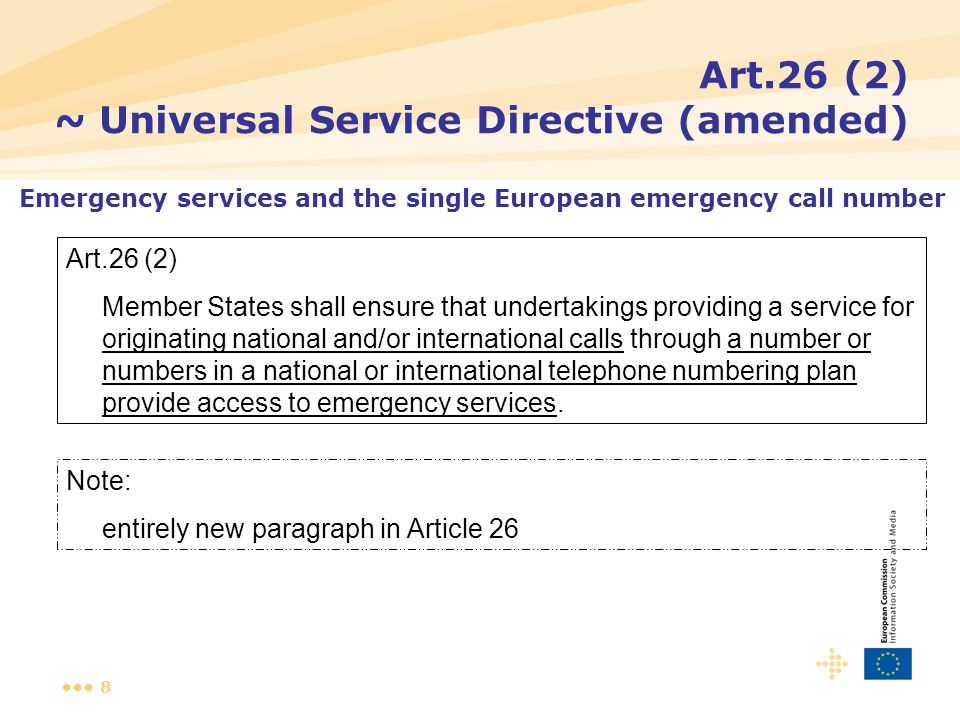 8 Art.26 (2) ~ Universal Service Directive (amended) Art.26 (2) Member States shall ensure that undertakings providing a service for originating national and/or international calls through a number or numbers in a national or international telephone numbering plan provide access to emergency services.