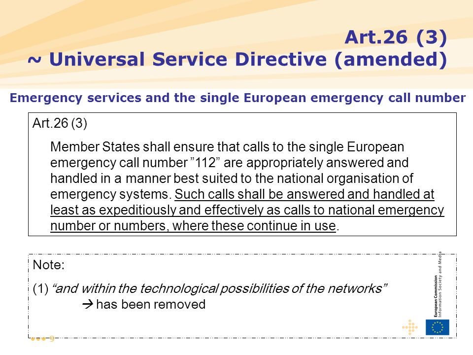 9 Art.26 (3) ~ Universal Service Directive (amended) Art.26 (3) Member States shall ensure that calls to the single European emergency call number 112 are appropriately answered and handled in a manner best suited to the national organisation of emergency systems.
