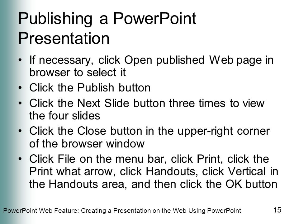 PowerPoint Web Feature: Creating a Presentation on the Web Using PowerPoint 15 Publishing a PowerPoint Presentation If necessary, click Open published Web page in browser to select it Click the Publish button Click the Next Slide button three times to view the four slides Click the Close button in the upper-right corner of the browser window Click File on the menu bar, click Print, click the Print what arrow, click Handouts, click Vertical in the Handouts area, and then click the OK button
