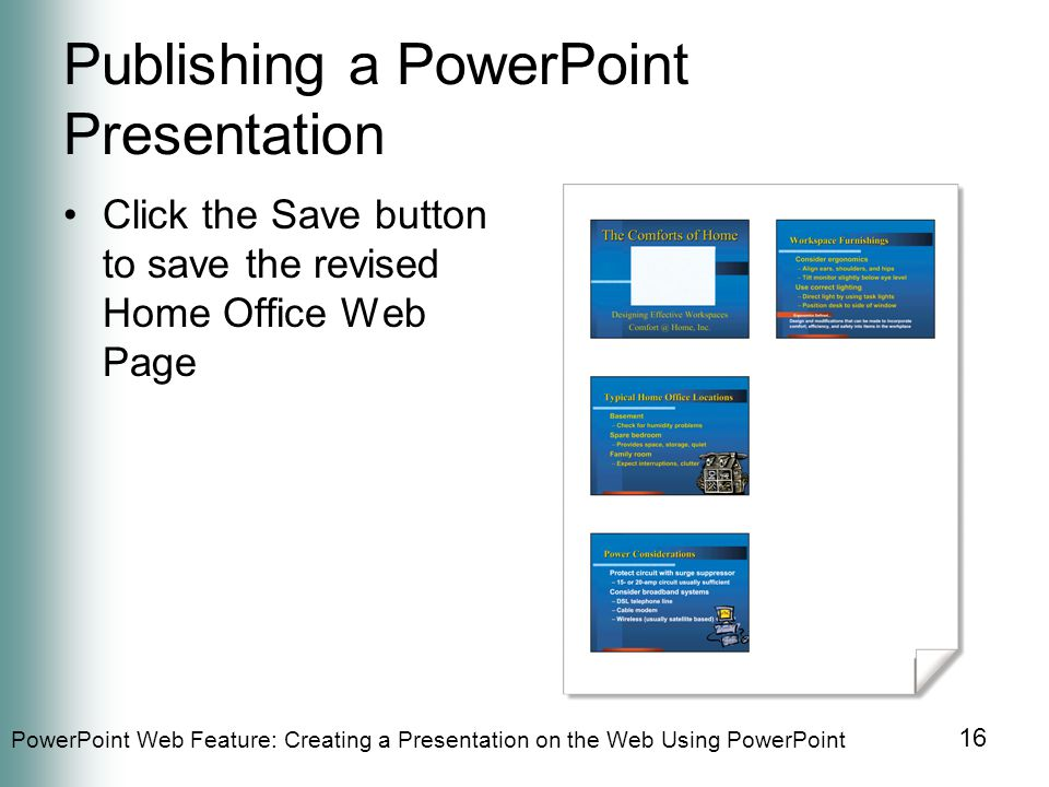 PowerPoint Web Feature: Creating a Presentation on the Web Using PowerPoint 16 Publishing a PowerPoint Presentation Click the Save button to save the revised Home Office Web Page