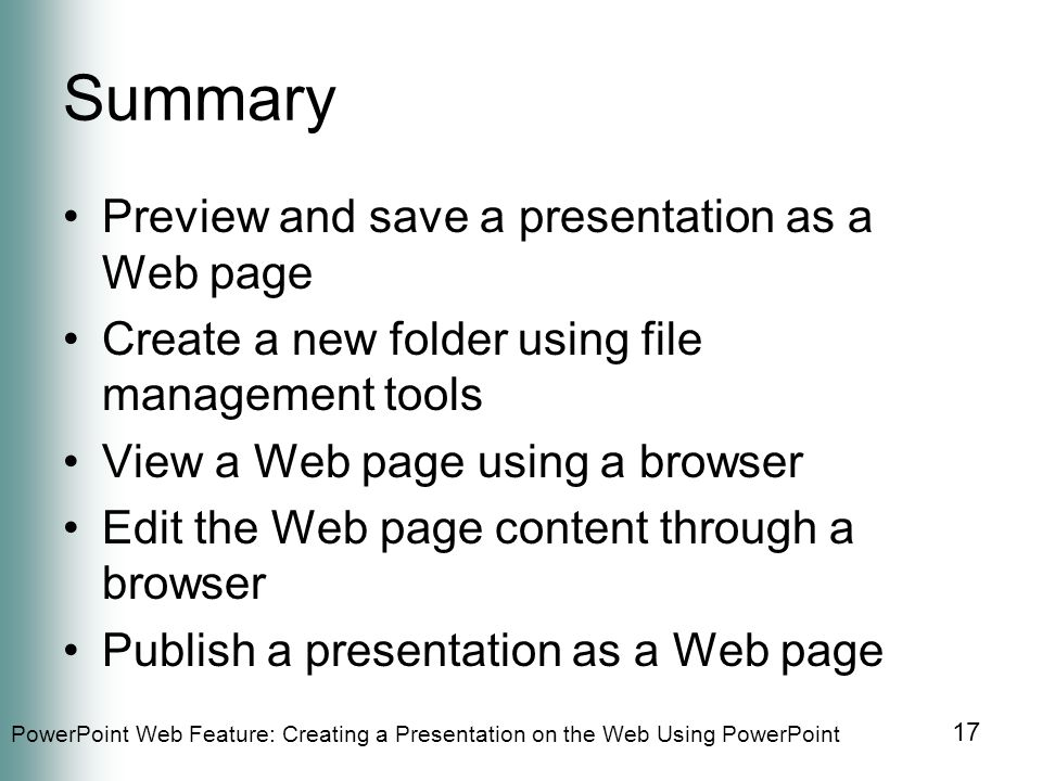 PowerPoint Web Feature: Creating a Presentation on the Web Using PowerPoint 17 Summary Preview and save a presentation as a Web page Create a new folder using file management tools View a Web page using a browser Edit the Web page content through a browser Publish a presentation as a Web page