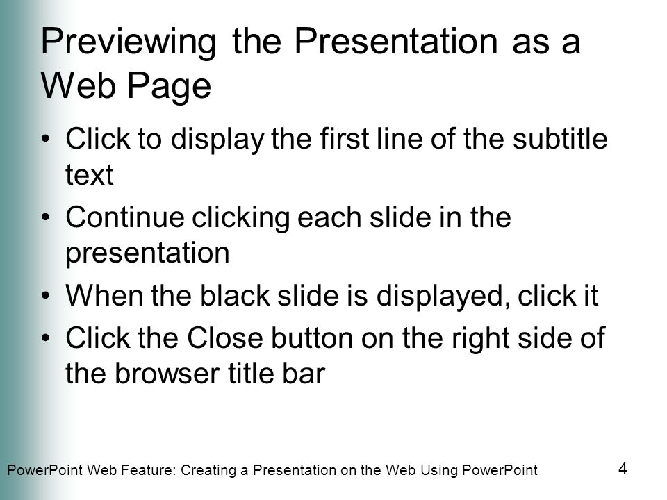 PowerPoint Web Feature: Creating a Presentation on the Web Using PowerPoint 4 Previewing the Presentation as a Web Page Click to display the first line of the subtitle text Continue clicking each slide in the presentation When the black slide is displayed, click it Click the Close button on the right side of the browser title bar