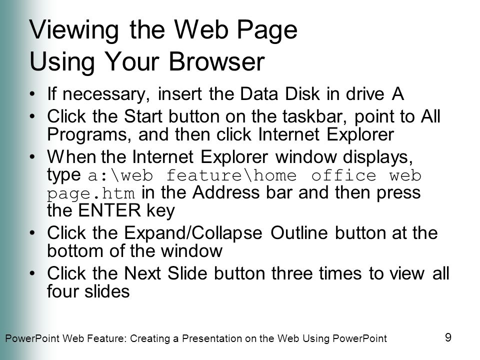 PowerPoint Web Feature: Creating a Presentation on the Web Using PowerPoint 9 Viewing the Web Page Using Your Browser If necessary, insert the Data Disk in drive A Click the Start button on the taskbar, point to All Programs, and then click Internet Explorer When the Internet Explorer window displays, type a:\web feature\home office web page.htm in the Address bar and then press the ENTER key Click the Expand/Collapse Outline button at the bottom of the window Click the Next Slide button three times to view all four slides