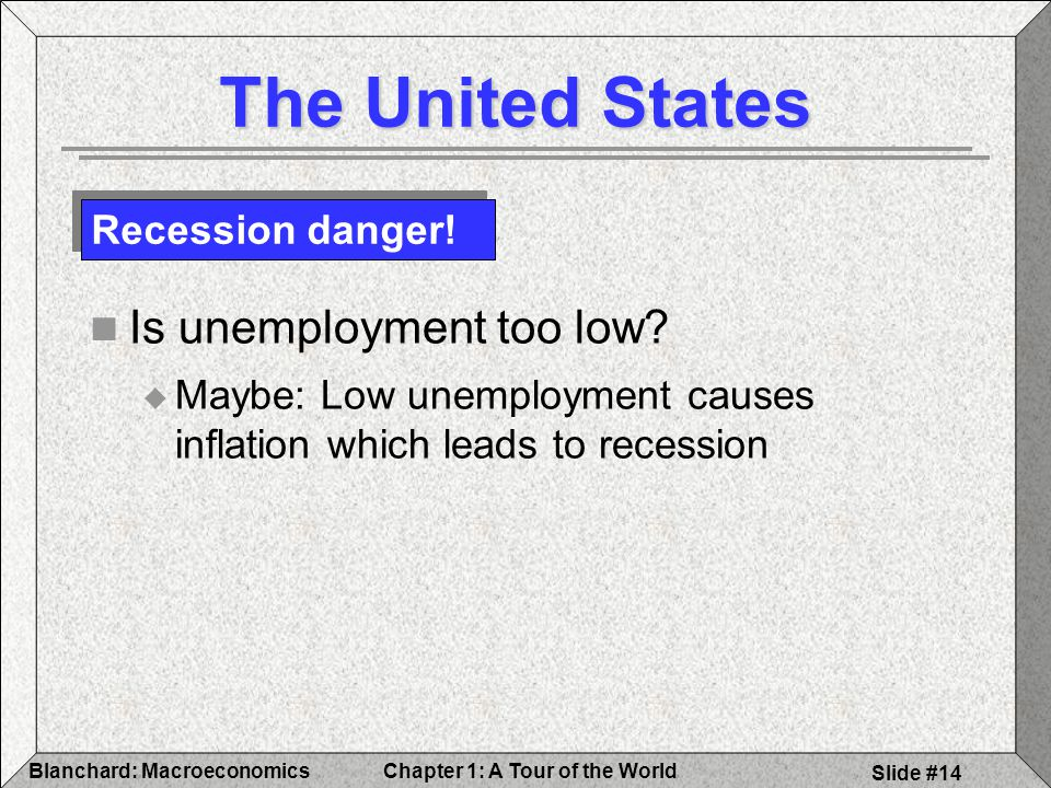 Chapter 1: A Tour of the WorldBlanchard: Macroeconomics Slide #14 The United States Is unemployment too low.