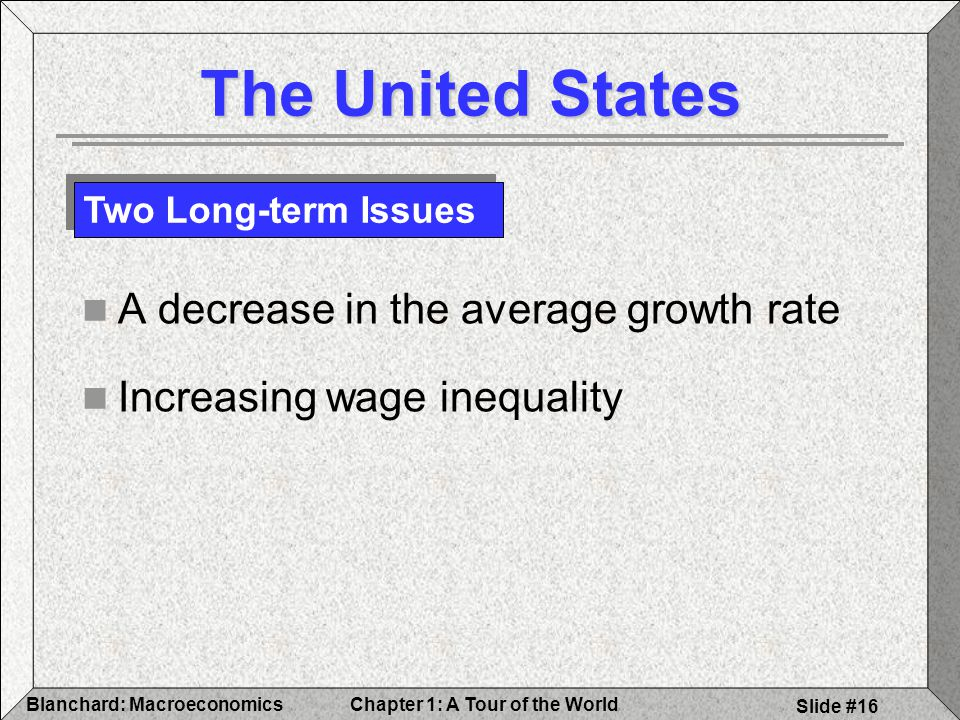 Chapter 1: A Tour of the WorldBlanchard: Macroeconomics Slide #16 The United States A decrease in the average growth rate Increasing wage inequality Two Long-term Issues