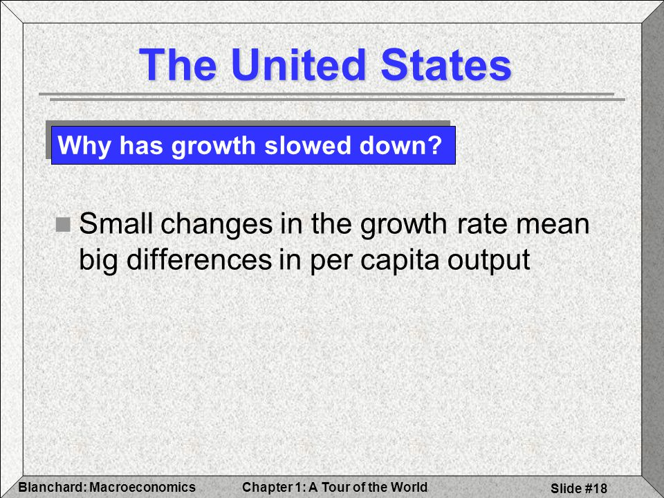 Chapter 1: A Tour of the WorldBlanchard: Macroeconomics Slide #18 The United States Small changes in the growth rate mean big differences in per capita output Why has growth slowed down