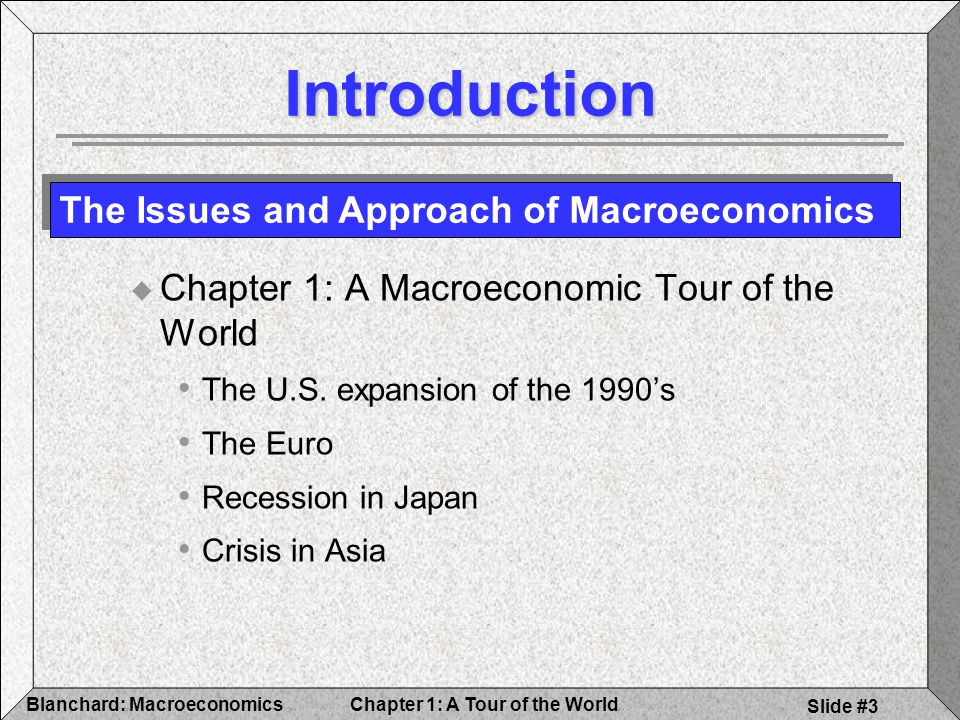 Chapter 1: A Tour of the WorldBlanchard: Macroeconomics Slide #3 Introduction  Chapter 1: A Macroeconomic Tour of the World The U.S.