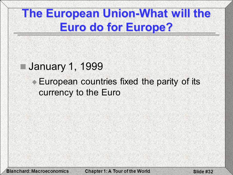 Chapter 1: A Tour of the WorldBlanchard: Macroeconomics Slide #32 The European Union-What will the Euro do for Europe.