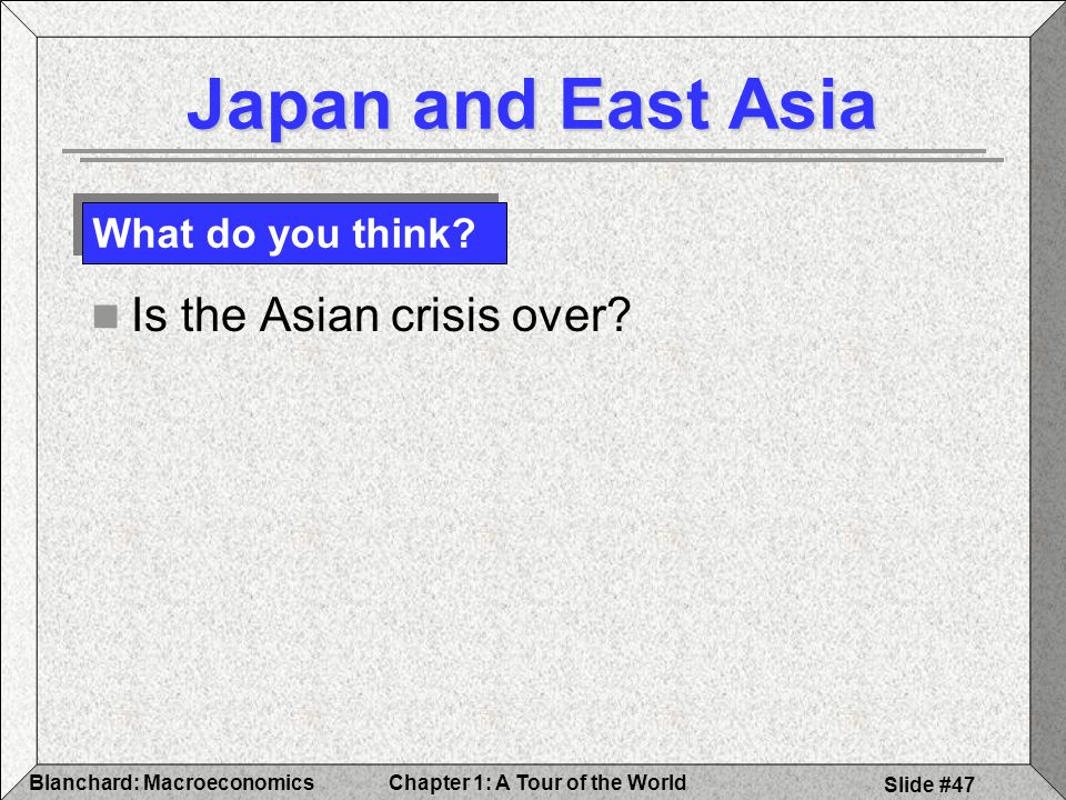 Chapter 1: A Tour of the WorldBlanchard: Macroeconomics Slide #47 Japan and East Asia Is the Asian crisis over.