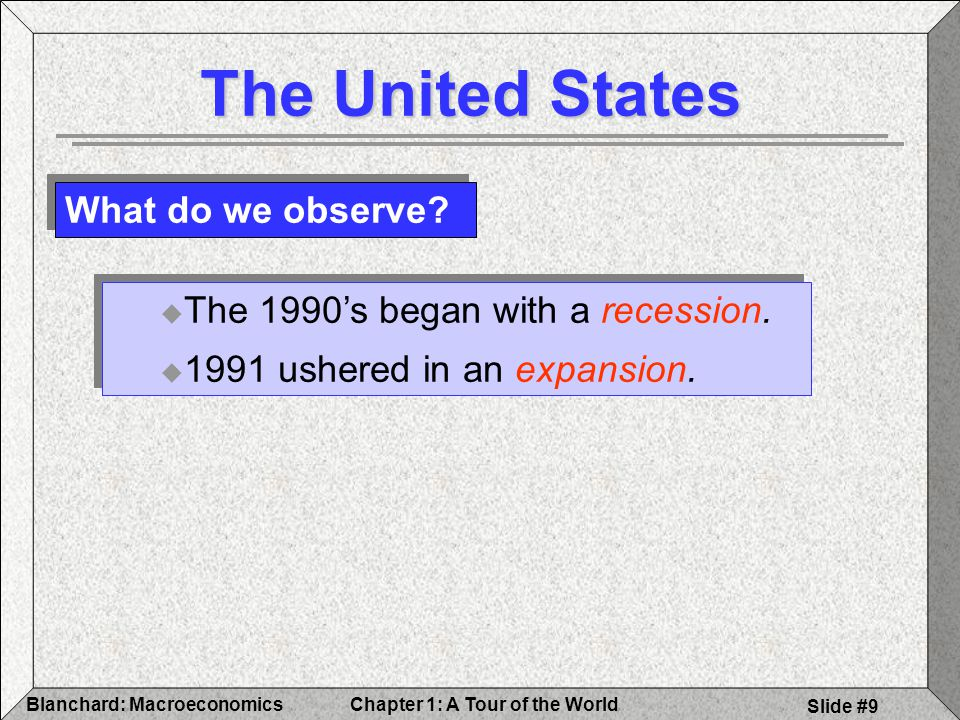 Chapter 1: A Tour of the WorldBlanchard: Macroeconomics Slide #9 The United States What do we observe.