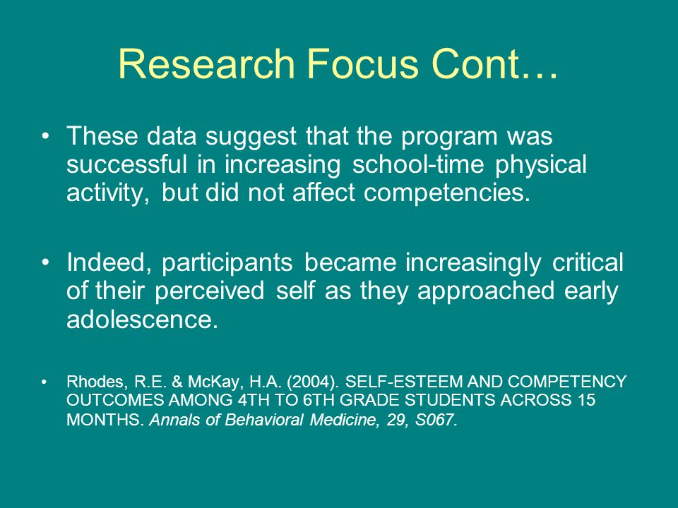 Research Focus Cont… These data suggest that the program was successful in increasing school-time physical activity, but did not affect competencies.