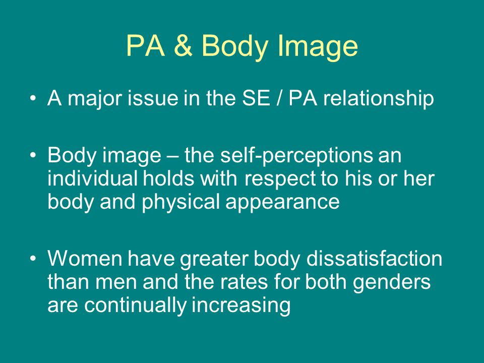 PA & Body Image A major issue in the SE / PA relationship Body image – the self-perceptions an individual holds with respect to his or her body and physical appearance Women have greater body dissatisfaction than men and the rates for both genders are continually increasing