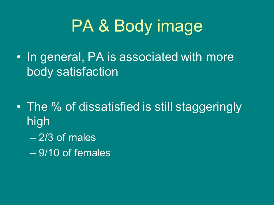 PA & Body image In general, PA is associated with more body satisfaction The % of dissatisfied is still staggeringly high –2/3 of males –9/10 of females