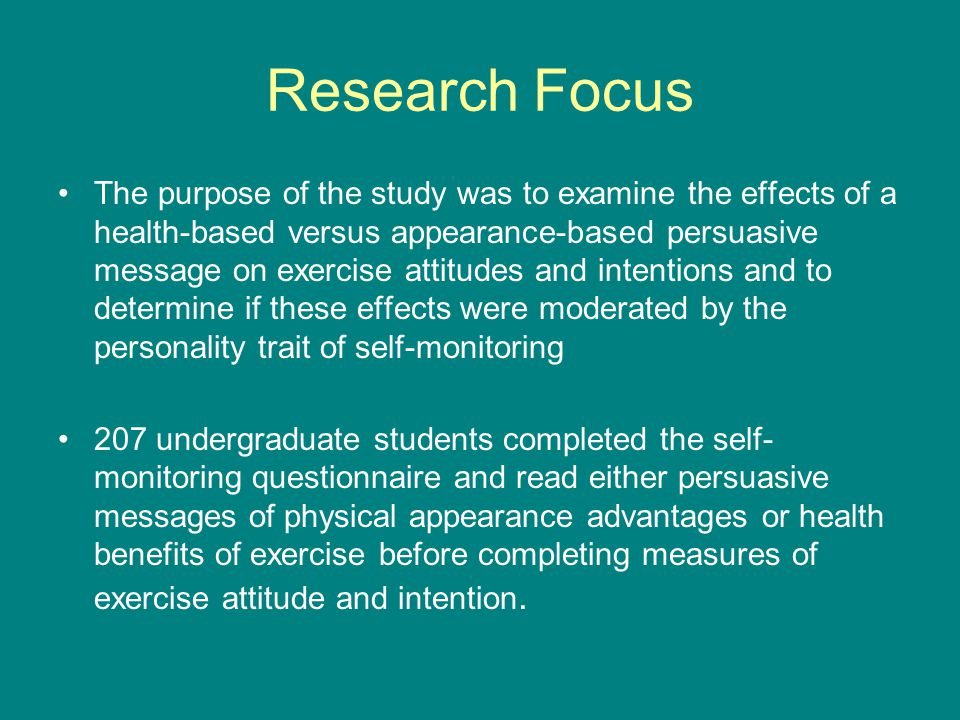 Research Focus The purpose of the study was to examine the effects of a health-based versus appearance-based persuasive message on exercise attitudes and intentions and to determine if these effects were moderated by the personality trait of self-monitoring 207 undergraduate students completed the self- monitoring questionnaire and read either persuasive messages of physical appearance advantages or health benefits of exercise before completing measures of exercise attitude and intention.