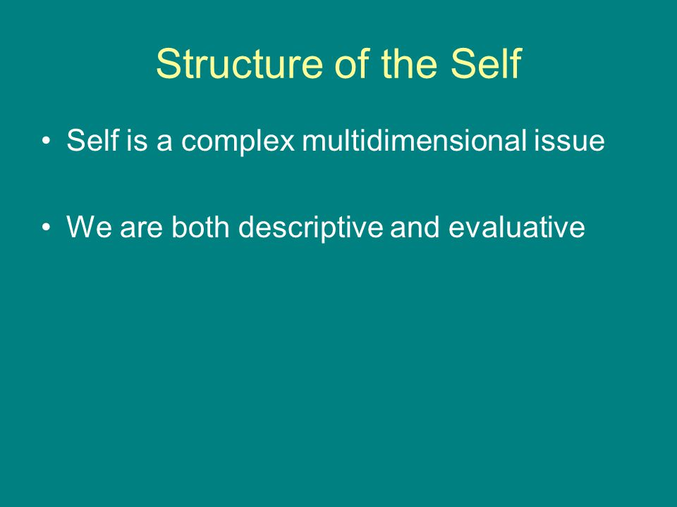 Structure of the Self Self is a complex multidimensional issue We are both descriptive and evaluative