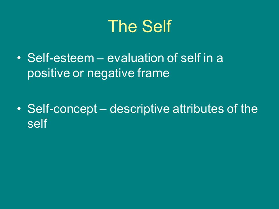 The Self Self-esteem – evaluation of self in a positive or negative frame Self-concept – descriptive attributes of the self