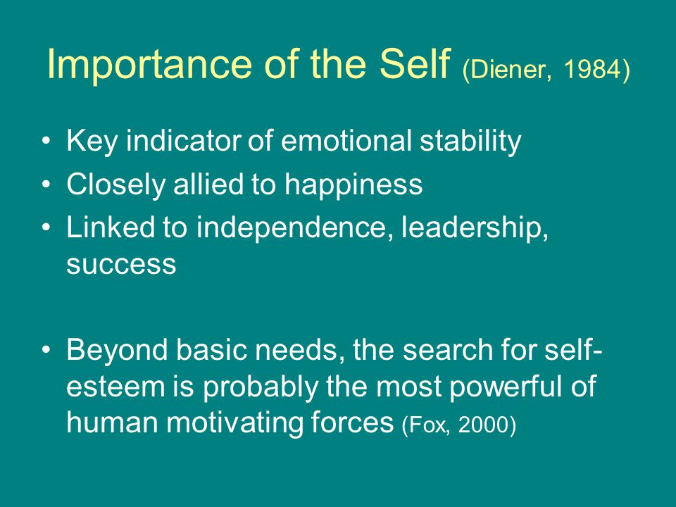 Importance of the Self (Diener, 1984) Key indicator of emotional stability Closely allied to happiness Linked to independence, leadership, success Beyond basic needs, the search for self- esteem is probably the most powerful of human motivating forces (Fox, 2000)