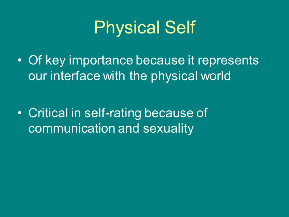 Physical Self Of key importance because it represents our interface with the physical world Critical in self-rating because of communication and sexuality
