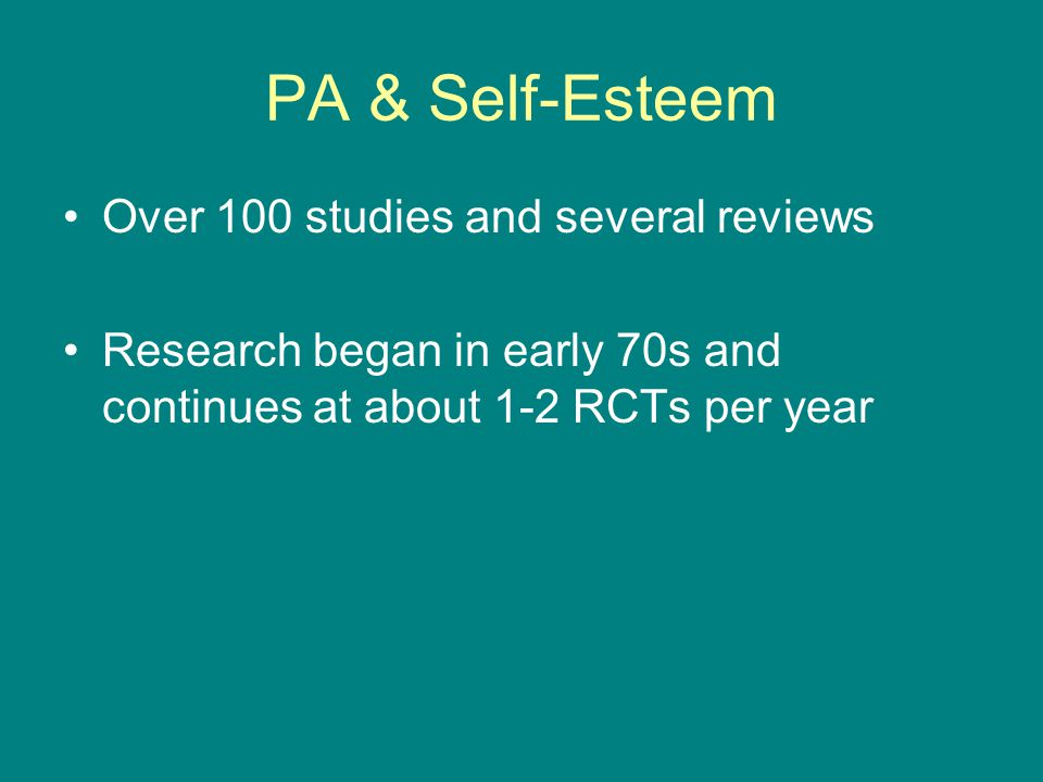 PA & Self-Esteem Over 100 studies and several reviews Research began in early 70s and continues at about 1-2 RCTs per year