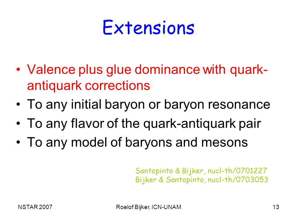 NSTAR 2007Roelof Bijker, ICN-UNAM13 Extensions Valence plus glue dominance with quark- antiquark corrections To any initial baryon or baryon resonance To any flavor of the quark-antiquark pair To any model of baryons and mesons Santopinto & Bijker, nucl-th/ Bijker & Santopinto, nucl-th/