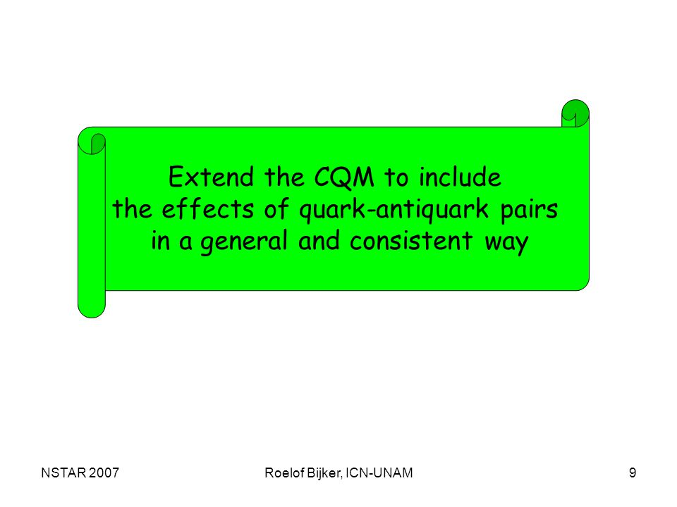 NSTAR 2007Roelof Bijker, ICN-UNAM9 Extend the CQM to include the effects of quark-antiquark pairs in a general and consistent way