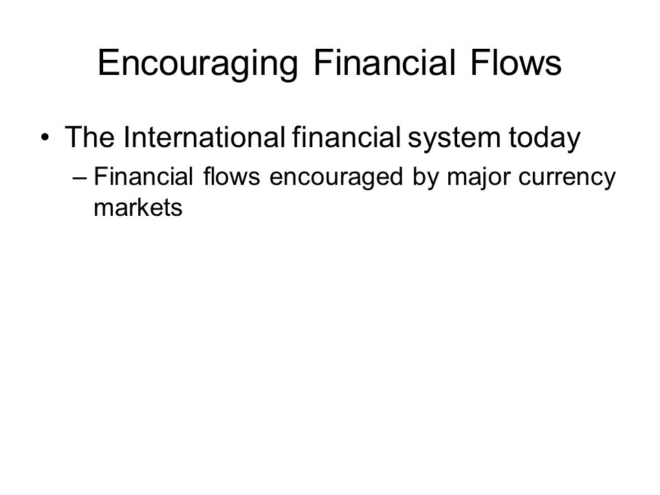 Encouraging Financial Flows The International financial system today –Financial flows encouraged by major currency markets